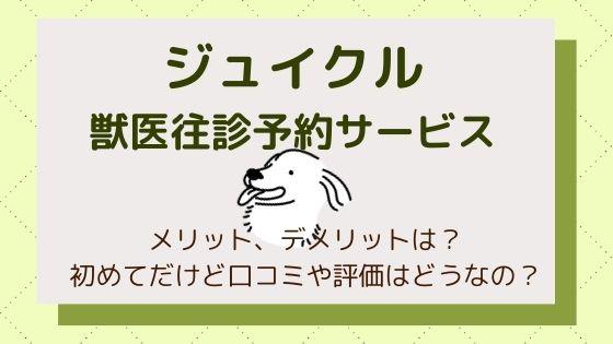 ジュイクル(獣医往診予約サービス)のメリット、デメリットは?口コミや評価はどうなの?